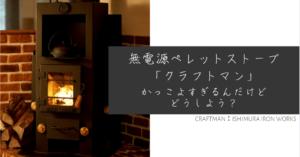無電源ペレットストーブ【クラフトマン(CRAFTMAN):石村工業】がかっこよすぎるんだけどどうしよう?